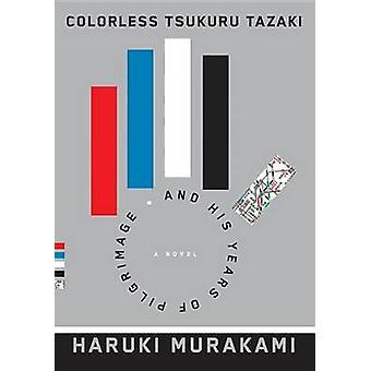 Colorless Tsukuru Tazaki and His Years of Pilgrimage by Haruki Muraka
