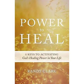 Power to Heal - 8 Keys to Activating God's Healing Power in Your Life