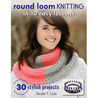 Round Loom Knitting in 10 Easy Lessons - 30 Stylish Projects by Nicole