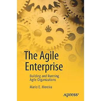 The Agile Enterprise - Building and Running Agile Organizations by Mar