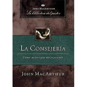 La Consejeria - Como Aconsejar Biblicamente by John F MacArthur - 9781
