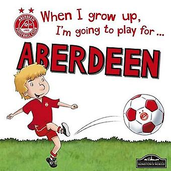 When I Grow Up I'm Going to Play for Aberdeen by Gemma Cary - 9781785