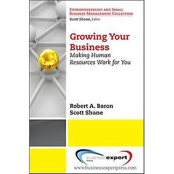 Growing Your Business Making Human Resources Work for You by Baron & Robert
