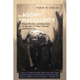 The Agony of Masculinity: Race Gender and Education in the Age of New Racism and Patriarchy (Counterpoints) (Paperback) by Orelus Pierre W.