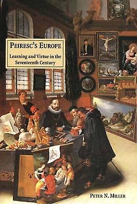Peirescs Europe Learning and Virtue in the Seventeenth Century by Miller & Peter N.