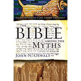 The Bible among the Myths Unique Revelation or Just Ancient Literature by Oswalt & John N.