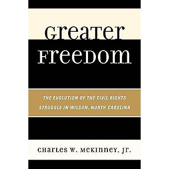 Greater Freedom The Evolution of the Civil Rights Struggle in Wilson North Carolina by McKinney & Charles