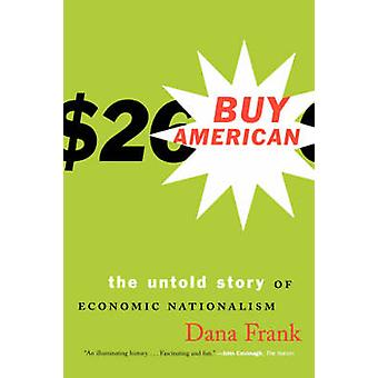 Buy AmericanThe Untold Story of Economic Nationalism by Frank & Dana