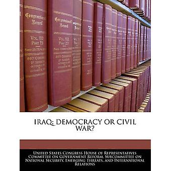 Iraq Democracy Or Civil War by United States Congress House of Represen