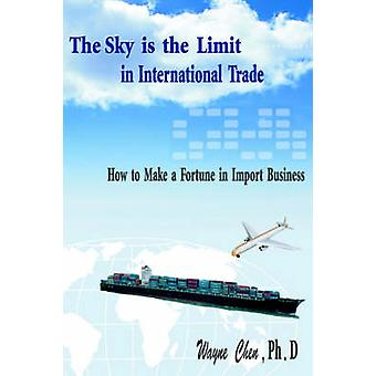 The Sky Is the Limit in International Trade How to Make a Fortune in Import Business by Chen & Wayne