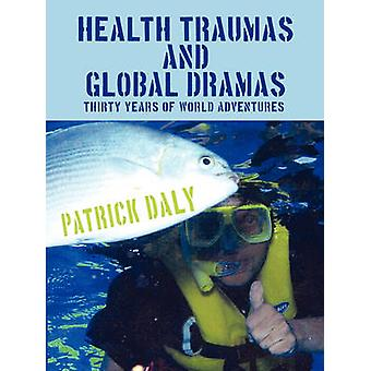 HEALTH TRAUMAS AND GLOBAL DRAMAS Thirty Years Of World Adventures by Daly & Patrick
