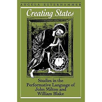 Creating States Studies in the Performative Language of John Milton and William Blake by Esterhammer & Angela