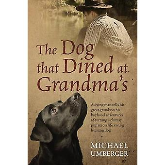 The Dog That Dined at Grandmas A Dying Man Tells His GreatGrandson His Boyhood Adventures of Turning a Clumsy Pup Into a Life Saving Hunting Dog by Umberger & Michael