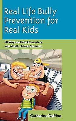 Real Life Bully Prevention for Real Kids 50 Ways to Help Elementary and Middle School Students by DePino & Catherine