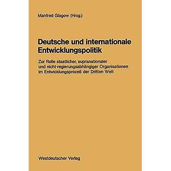 Deutsche und internationale Entwicklungspolitik Zur Rolle staatlicher supranationaler und nichtregierungsabhngiger Organisationen im Entwicklungsproze der Dritten Welt de Glagow & Manfred