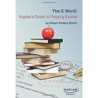 The E-word - Kaplan's Guide to Passing Exams by Stuart Pedley-Smith -