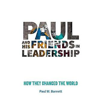 Paul and His Friends in Leadership - How they changed the world by Pau