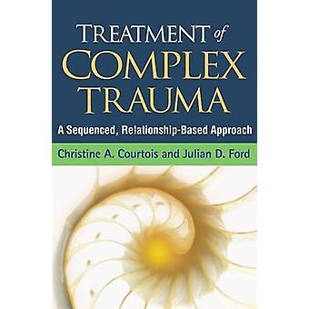 Treatment of Complex Trauma - A Sequenced - Relationship-Based Approac