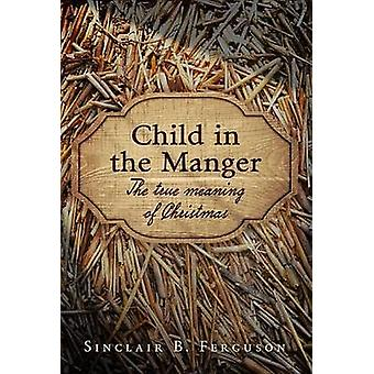 Child in the Manger - The True Meaning of Christmas by Sinclair B. Fer