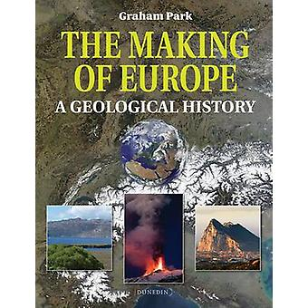 The Making of Europe  A geological history by Graham Park