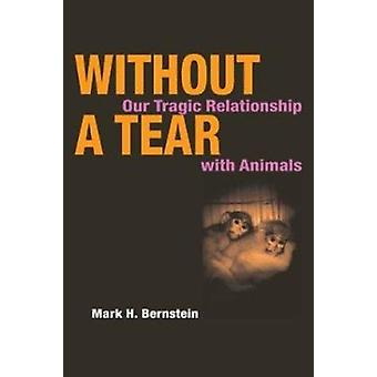 Without a Tear - Our Tragic Relationship with Animals by Mark H. Berns