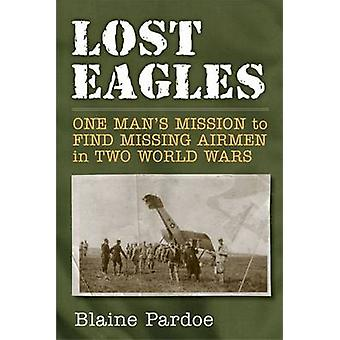 Lost Eagles - One Man's Mission to Find Missing Airman in Two World Wa