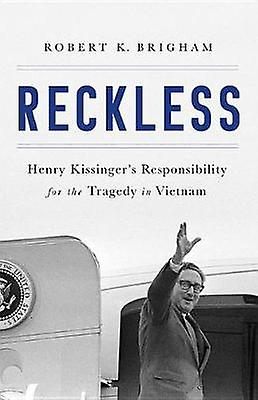 Reckless - Henry Kissinger's Responsibility for the Tragedy in Vietnam