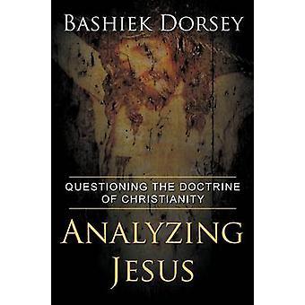 Analyzing Jesus Questioning The Doctrine of Christianity by Dorsey & Bashiek