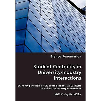 Student Centrality in UniversityIndustry Interactions  Examining the Role of Graduate Students as Catalysts of UniversityIndustry Interactions by Ponomariov & Branco