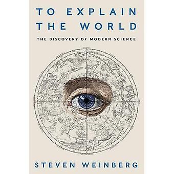 To Explain the World - The Discovery of Modern Science by Steven Weinb