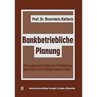 Bankbetriebliche Planung  Planungsmglichkeiten bei Kreditbanken Sparkassen u. Kreditgenossenschaften by Kolbeck & Rosemarie