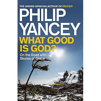 What Good is God? - On the Road with Stories of Grace by Philip Yancey