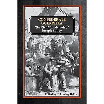 Confederate Guerrilla - The Civil War Memoir of Joseph M. Bailey by Jo