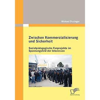 Zwischen Kommerzialisierung und Sicherheit Sozialpdagogische Fanprojekte im Spannungsfeld der Interessen by Dissinger & Michael