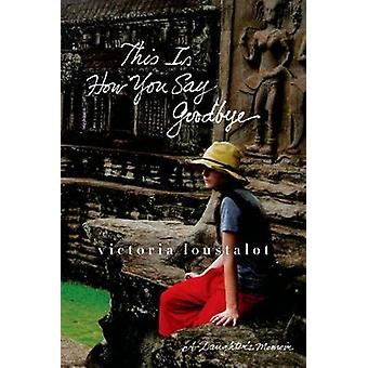This Is How You Say Goodbye - A Daughter's Memoir by Victoria Loustalo