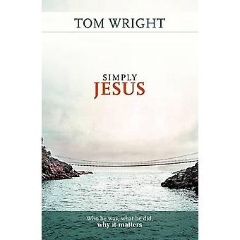 Simply Jesus - Who He Was - What He Did - Why it Matters by Tom Wright