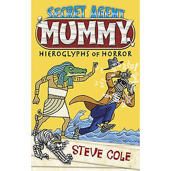 Secret Agent Mummy - the Hieroglyphs of Horror by Steve Cole - 9781849
