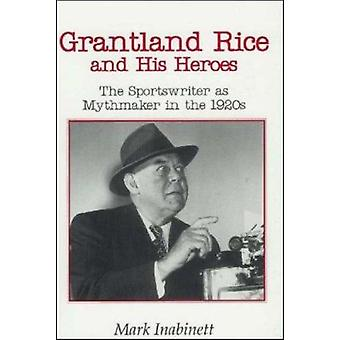 Grantland Rice and His Heroes - The Sportswriter as Mythmaker in the 1
