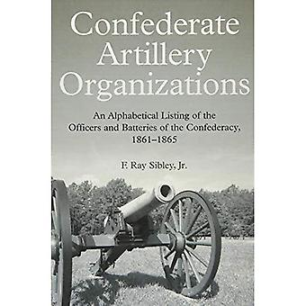 Confederate Artillery Organizations: An Alphabetical Listing of the Officers and Batteries of the Confederacy,...