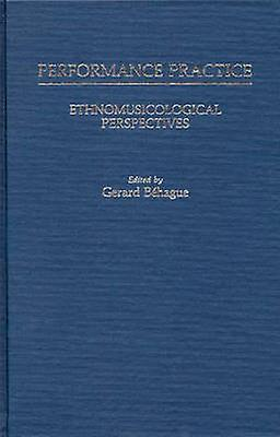 Perforhommece Practice Ethnomusicological Perspectives by Behague & Gerard