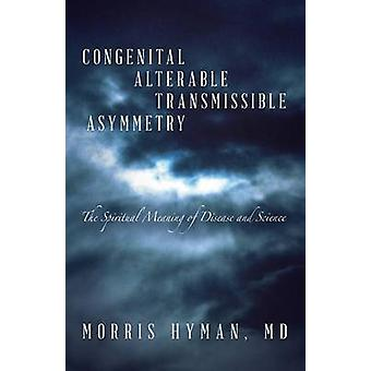 Congenital Alterable Transmissible Asymmetry The Spiritual Meaning of Disease and Science by Hyman & MD & Morris