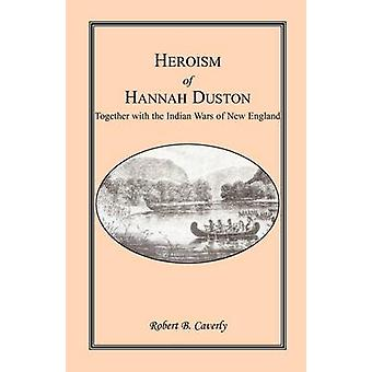 Heroism of Hannah Duston Together with the Indian Wars of New England by Caverly & Robert B.