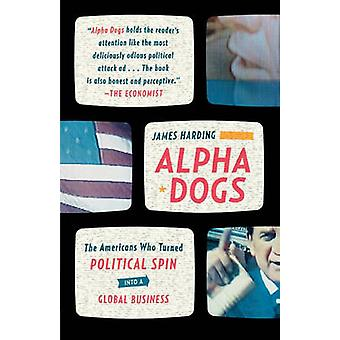 Alpha Dogs - The Americans Who Turned Political Spin Into a Global Bus