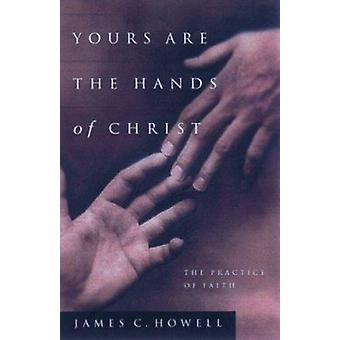 Yours Are the Hands of Christ - The Practice of Faith by Howell - Jame