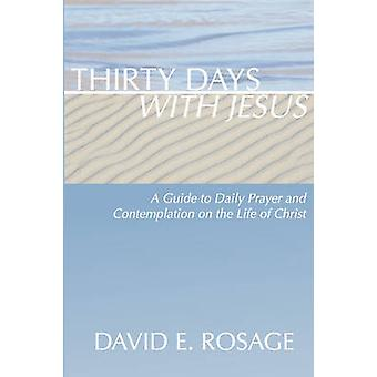 Thirty Days with Jesus A Guide to Daily Prayer and Contemplation on the Life of Christ by Rosage & David E.