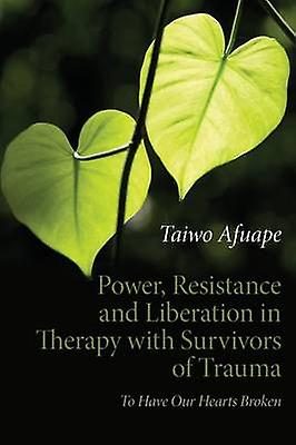 Power Resistance and Liberation in Therapy with Survivors of Trauma  To Have Our Hearts Broken by Afuape & Taiwo