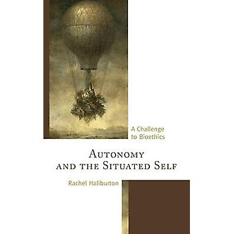 Autonomy and the Situated Self  A Challenge to Bioethics by Rachel Haliburton