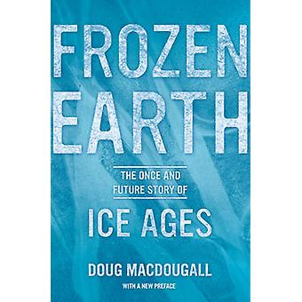 Frozen Earth - The Once and Future Story of Ice Ages by Douglas Macdou