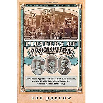Pioneers of Promotion: How Press Agents for Buffalo Bill, P. T. Barnum, and the World's Columbian Exposition Created Modern Marketing (William F. Cody Series on the History and Culture of the Ame)
