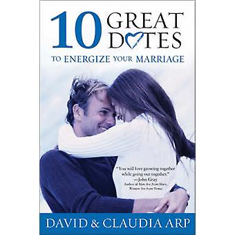 10 Great Dates to Energize Your Marriage The Best Tips from the Marriage Alive Seminars by Arp & David and Claudia